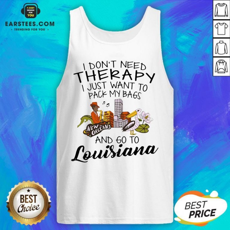 Good I Don't Need Therapy I Just Want To Pack My Bags And Go To Louisiana Tank Top - Design By Earstees.com