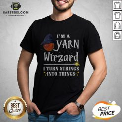 Good I'm A Yarn Wizard I Turn Strings Into Things Shirt - Design By Earstees.com