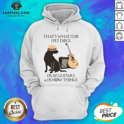 Good That's What I Do I Pet Dogs I Play Guitars And I Know Things Hoodie- Design By Earstees.com