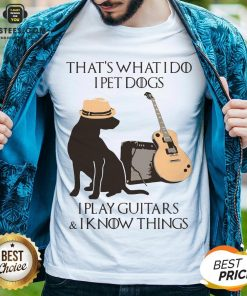 Good That's What I Do I Pet Dogs I Play Guitars And I Know Things Shirt - Design By Earstees.com