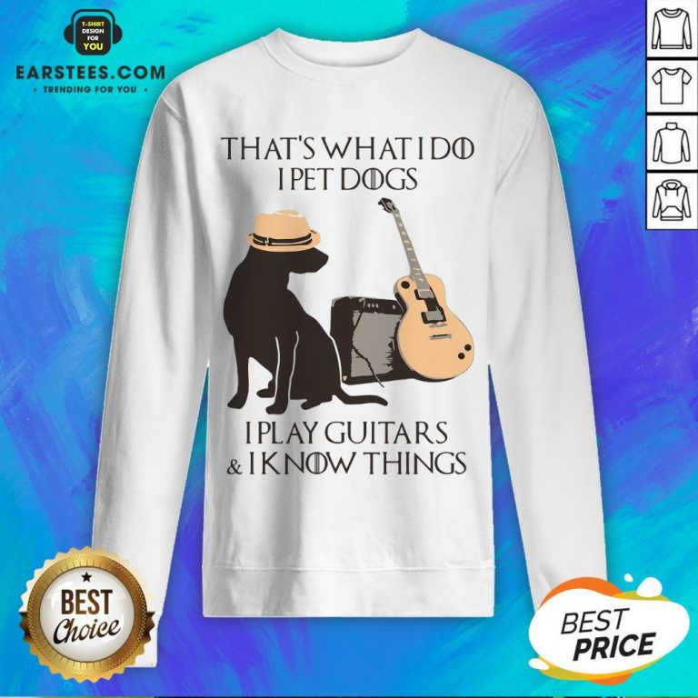 Good That's What I Do I Pet Dogs I Play Guitars And I Know Things Sweatshirt - Design By Earstees.com
