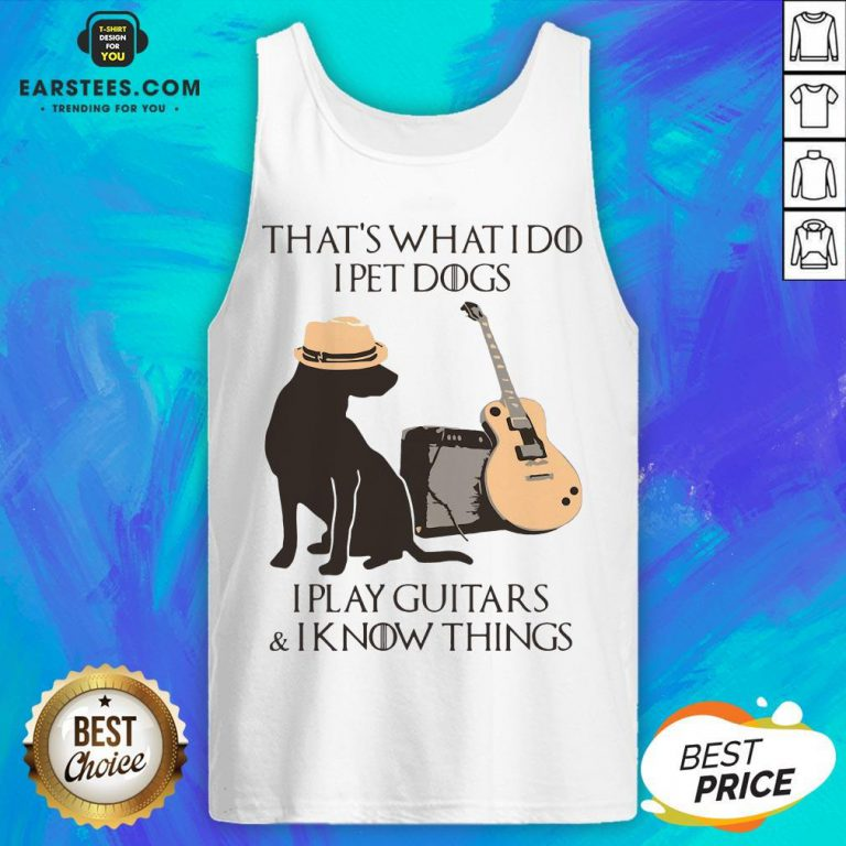 Good That's What I Do I Pet Dogs I Play Guitars And I Know Things Tank Top- Design By Earstees.com