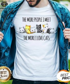 Hot The More People I Meet The More I Love Cats Shirt - Design By Earstees.com