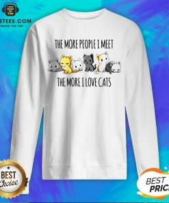 Hot The More People I Meet The More I Love Cats Sweatshirt - Design By Earstees.com