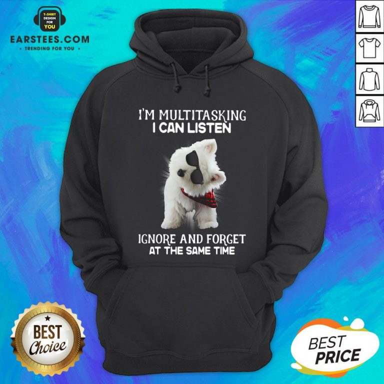Hot Westie I'm Multitasking I Can Listen Ignore And Forget At The Same Time Hoodie - Design By Earstees.com