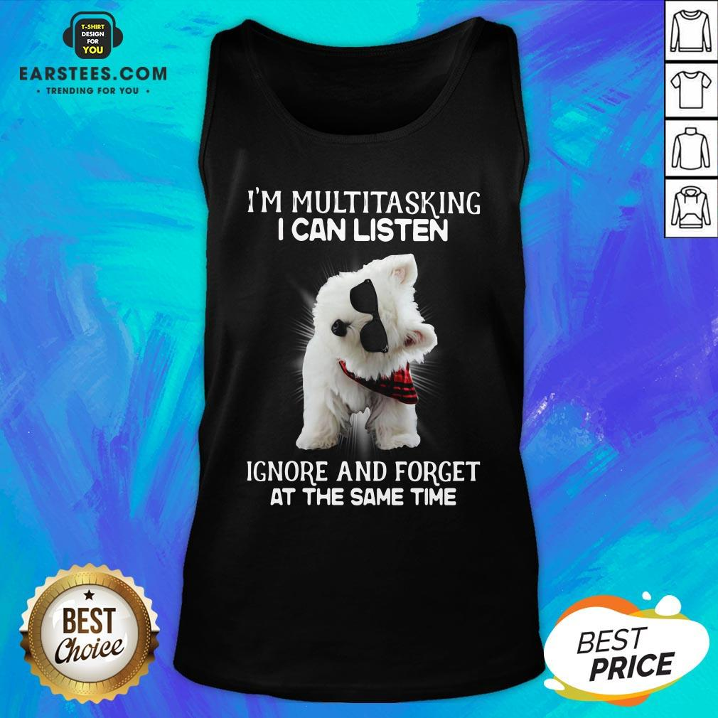 Hot Westie I'm Multitasking I Can Listen Ignore And Forget At The Same Time Tank Top - Design By Earstees.com
