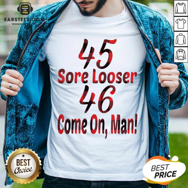 Nice 45 Sore Loser 46 Come On Man Shirt - Design By Earstees.com