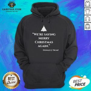 Nice We're Saying Merry Christmas Again Donald J Trump Hoodie - Design By Earstees.com