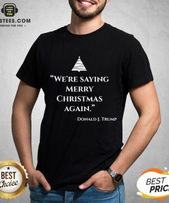 Nice We're Saying Merry Christmas Again Donald J Trump Shirt - Design By Earstees.com
