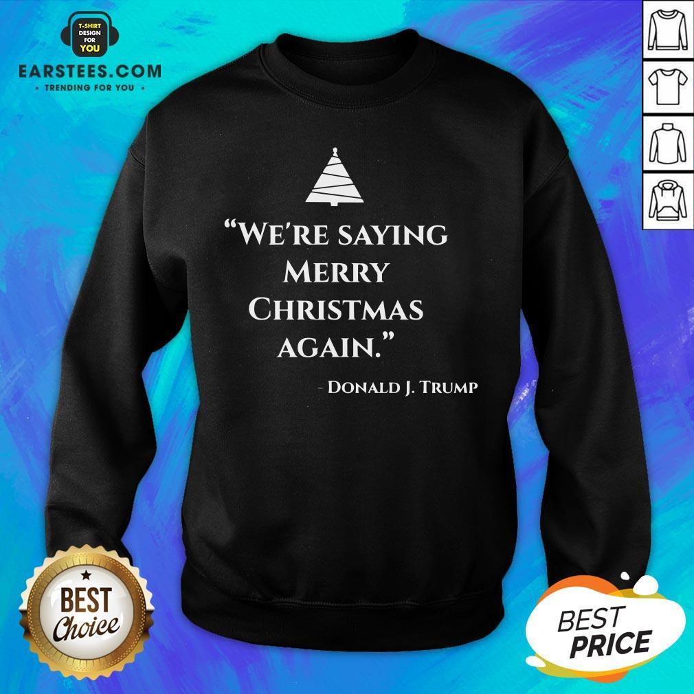 Nice We're Saying Merry Christmas Again Donald J Trump Sweatshirt - Design By Earstees.com