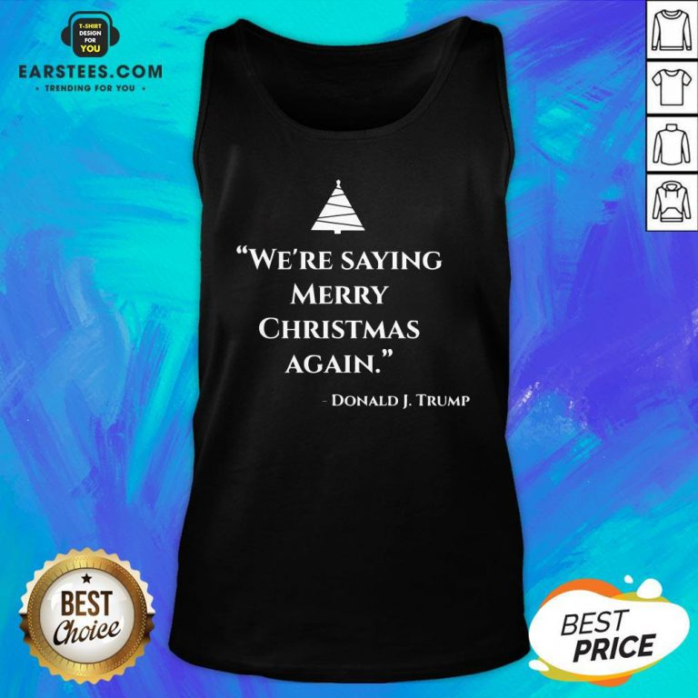 Nice We're Saying Merry Christmas Again Donald J Trump Tank Top - Design By Earstees.com