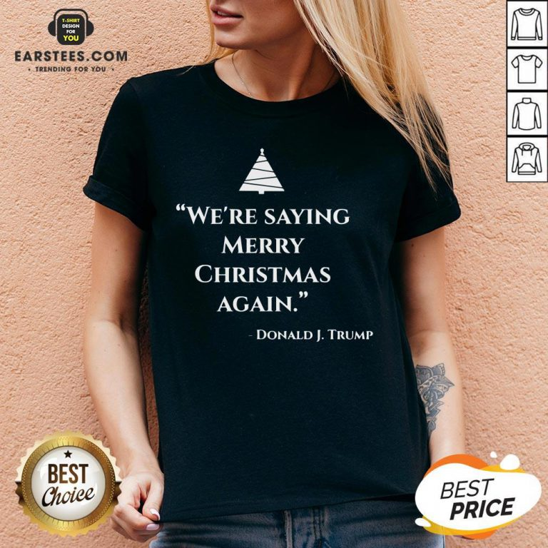 Nice We're Saying Merry Christmas Again Donald J Trump V-neck - Design By Earstees.com