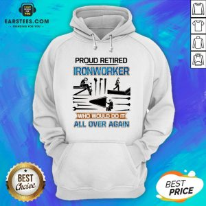 Official Proud Retired Ironworker Who Would Do It All Over Again Hoodie - Design By Earstees.com