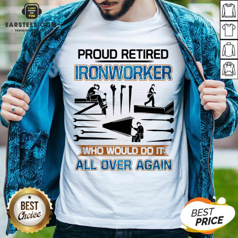 Official Proud Retired Ironworker Who Would Do It All Over Again Shirt - Design By Earstees.com