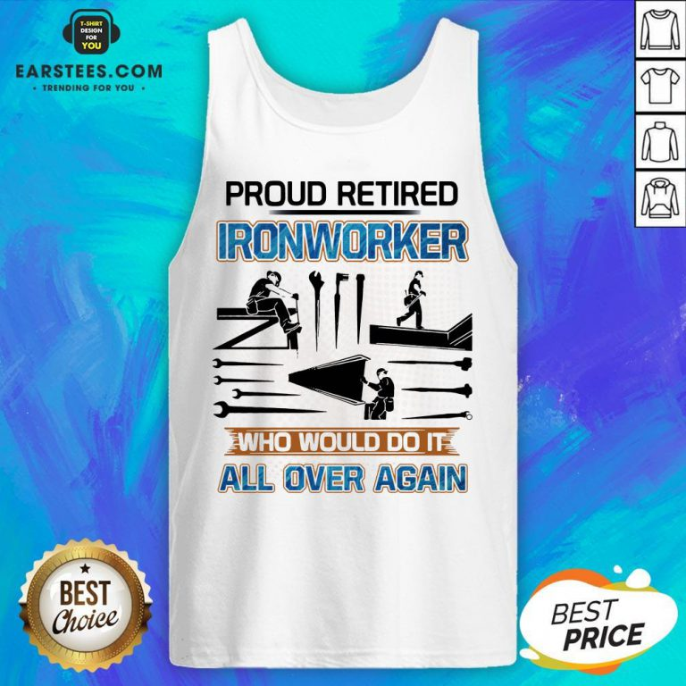 Official Proud Retired Ironworker Who Would Do It All Over Again Tank Top - Design By Earstees.com