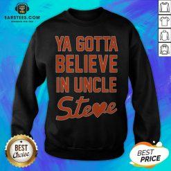 Perfect Ya Gotta Believe In Uncle Steve Sweatshirt - Design By Earstees.com