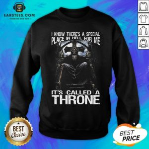 Premium Death I Know There's A Special Place In Hell For Me It's Called A Throne Sweatshirt - Design By Earstees.com
