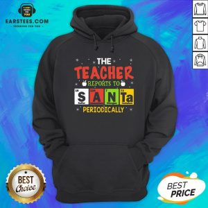 Top The Teacher Reports To Santa Periodically Christmas Hoodie - Design By Earstees.com