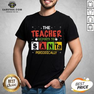 Top The Teacher Reports To Santa Periodically Christmas Shirt - Design By Earstees.com