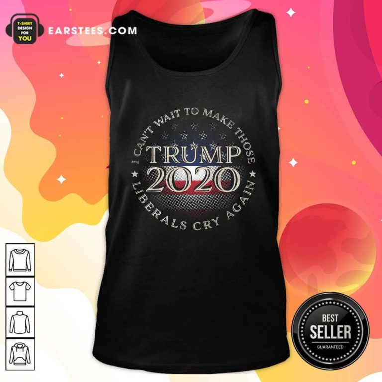 I Can't Wait To Make Those Liberals Cry Again Trump 2020 President American Flag Tank Top - Design By Earstees.com