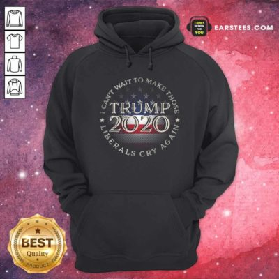I Can't Wait To Make Those Liberals Cry Again Trump 2020 President American Flag Hoodie - Design By Earstees.com