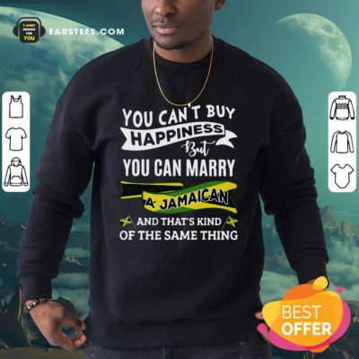 Happy You Can't Buy Happiness But You Can Marry A Jamaican And That's Kinda The Same Thing Sweatshirt - Design By Earstees.com
