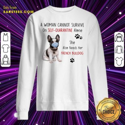 A Woman Cannot Survive On Self Quarantine Alone She Also Needs Her French Bulldog Shirt - Design By Earstees.com