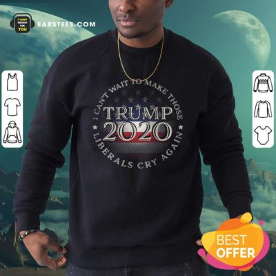I Can't Wait To Make Those Liberals Cry Again Trump 2020 President American Flag Sweatshirt - Design By Earstees.com