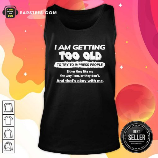 I Am Getting Too Old To Try To Impress People Either They Like Me The Way I Am Or They Don't Tank Top - Design By Earstees.com