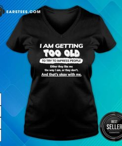 I Am Getting Too Old To Try To Impress People Either They Like Me The Way I Am Or They Don't V-neck - Design By Earstees.com