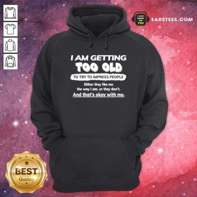 I Am Getting Too Old To Try To Impress People Either They Like Me The Way I Am Or They Don't Hoodie - Design By Earstees.com