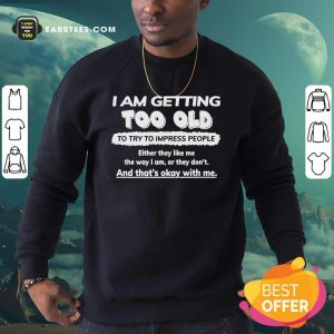 I Am Getting Too Old To Try To Impress People Either They Like Me The Way I Am Or They Don't Sweatshirt - Design By Earstees.com