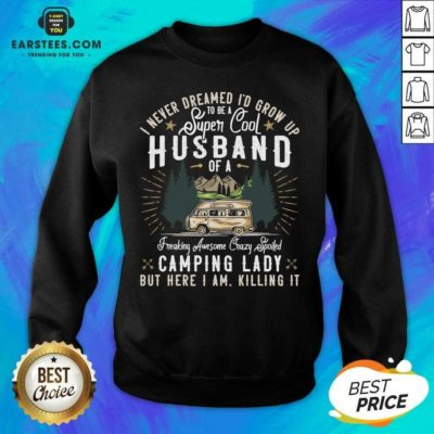 Good I Never Dreamed Id Grow Up To Be A Husband Freaking Awesome Crazy Spoiled Camping Lady But Here I Am Killing It Sweatshirt - Design By Earstees.com