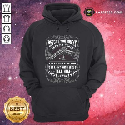 Before You Break Into My House Stand Outside And Get Right With Jesus Tell Him Youre On Your Way Hoodie - Design By Earstees.com