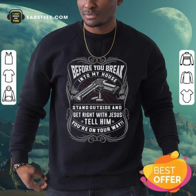 Before You Break Into My House Stand Outside And Get Right With Jesus Tell Him Youre On Your Way Sweatshirt - Design By Earstees.com