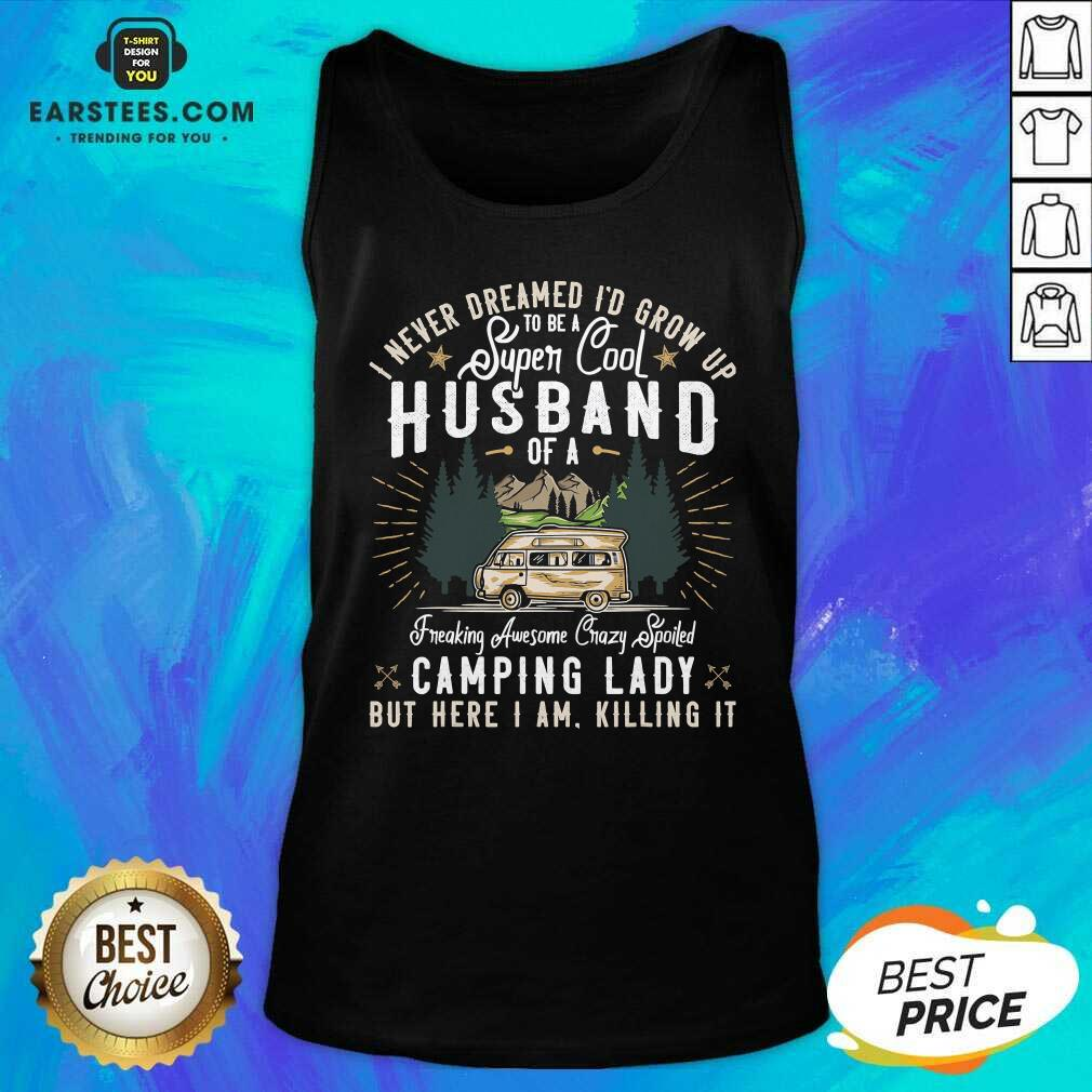 Good I Never Dreamed Id Grow Up To Be A Husband Freaking Awesome Crazy Spoiled Camping Lady But Here I Am Killing It Tank Top - Design By Earstees.com
