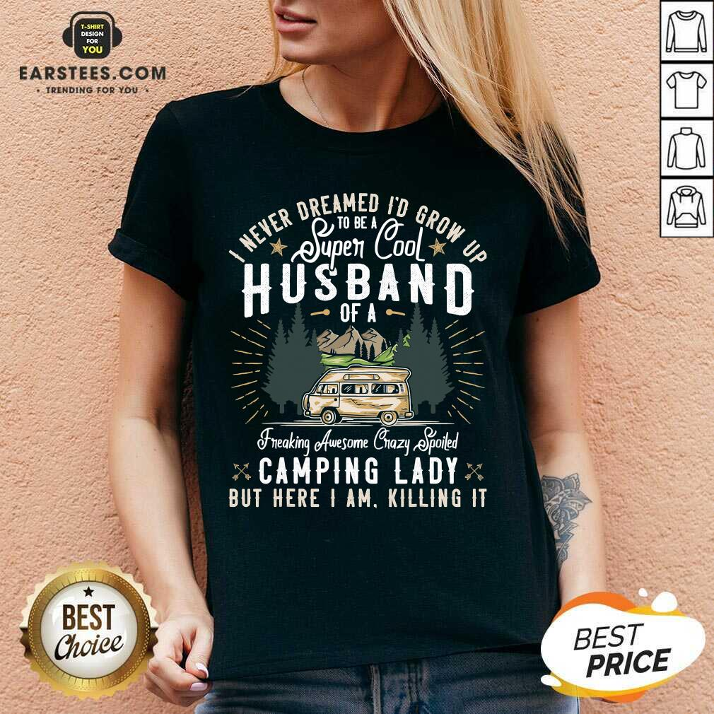 Good I Never Dreamed Id Grow Up To Be A Husband Freaking Awesome Crazy Spoiled Camping Lady But Here I Am Killing It V-neck- Design By Earstees.com