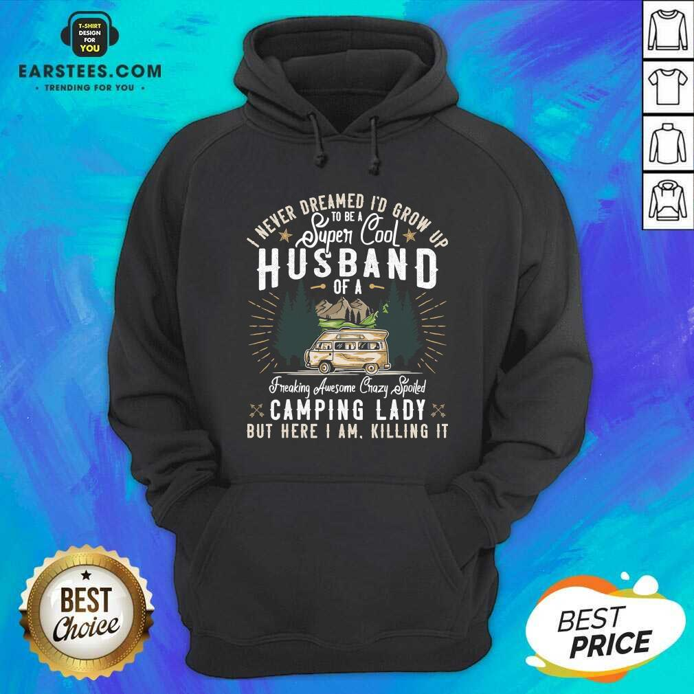 Good I Never Dreamed Id Grow Up To Be A Husband Freaking Awesome Crazy Spoiled Camping Lady But Here I Am Killing It Hoodie - Design By Earstees.com