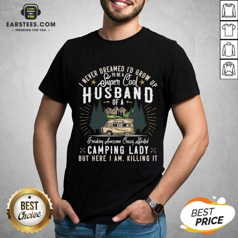 Good I Never Dreamed Id Grow Up To Be A Husband Freaking Awesome Crazy Spoiled Camping Lady But Here I Am Killing It Shirt- Design By Earstees.com
