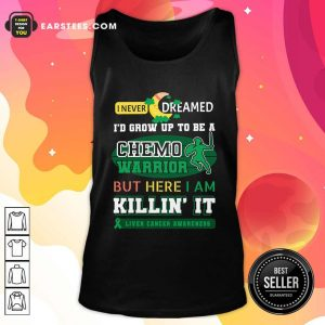 I Never Dreamed I'd Grow Up To Be A Chemo Warrior But Here I Am Killin It Liver Cancer Awareness Tank Top - Design By Earstees.com