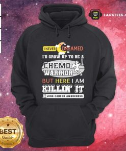 I Never Dreamed I'd Grow Up To Be A Chemo Warrior But Here I Am Killin It Lung Cancer Awareness Hoodie - Design By Earstees.com