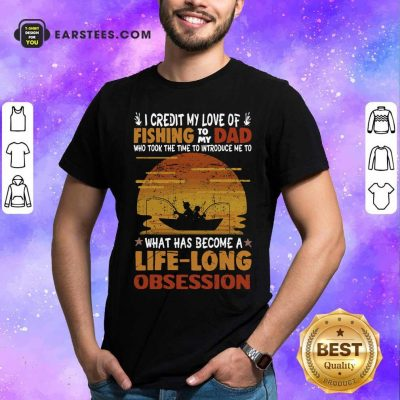 I Credit My Love Of Fishing To My Dad Who Took The Time To Introduce Me To What Has Become A Life Long Obsession Shirt - Design By Earstees.com