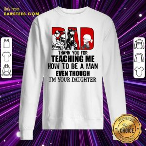 Dad Thank You For Teaching Me How To Be A Man Even Though Im Your Daughter Sweatshirt - Design By Earstees.com