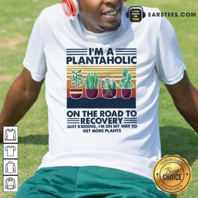 Im A Plantaholic On The Road To Recovery Just Kidding Im On My Way To Get More Plants Vintage Shirt - Design By Earstees.com