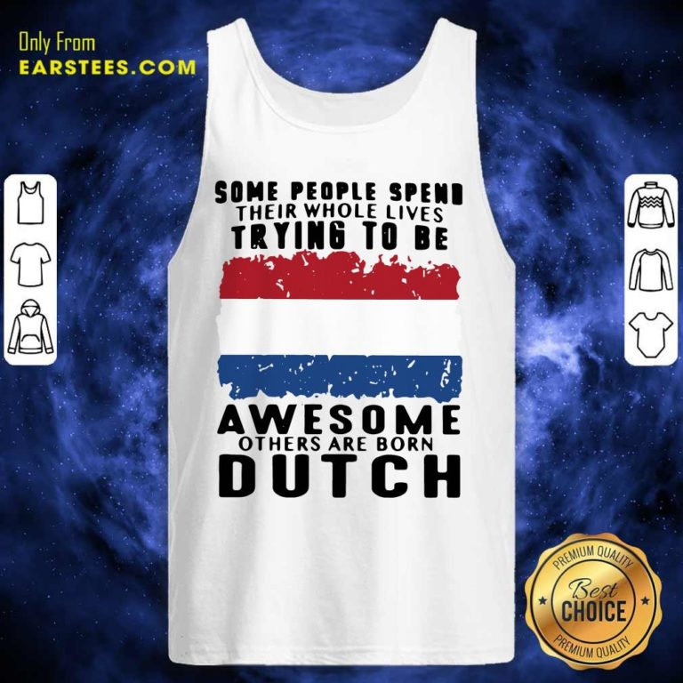 Some People Spend Their Whole Lives Trying To Be Awesome Others Are Born Dutch Tank Top - Design By Earstees.com