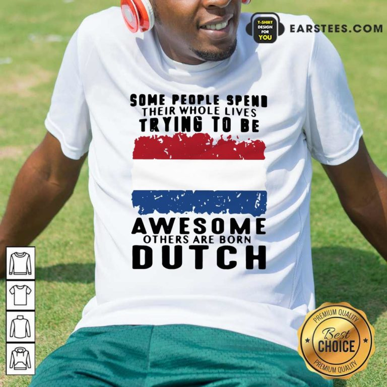 Some People Spend Their Whole Lives Trying To Be Awesome Others Are Born Dutch Shirt - Design By Earstees.com