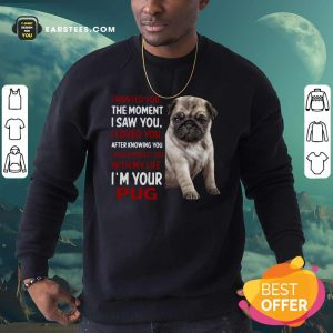I Wanted You The Moment I Saw You I Loved You After Knowing You I Would Protect You With My Life Im Your Pug Sweatshirt - Design By Earstees.com