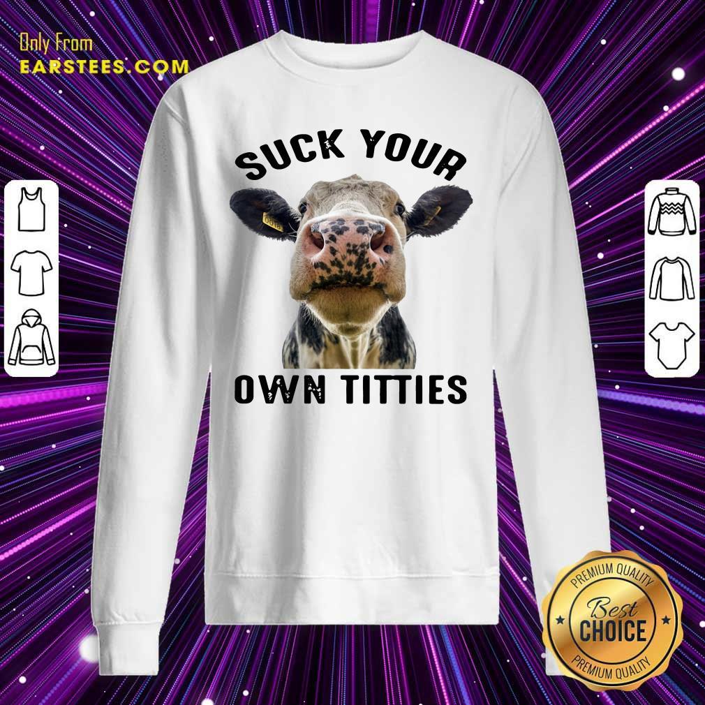 Cow Suck Your Own Titties Sweatshirt - Design By Earstees.com