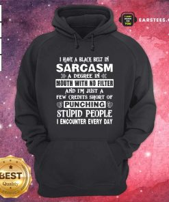 I Have A Black Belt In Sarcasm A Degree In Mouth With No Filter And I'm Just Hoodie - Design By Earstees.com