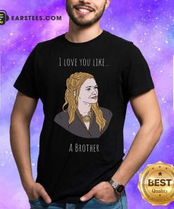 I Love You Like A Brother Shirt - Design By Earstees.com
